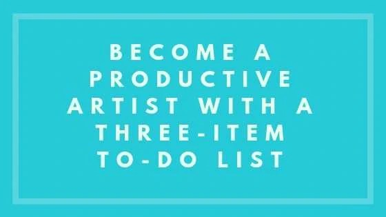 Become A Productive Artist With A Three-Item To-Do List