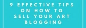 9 Effective Tips On How To Sell Your Art Blogging