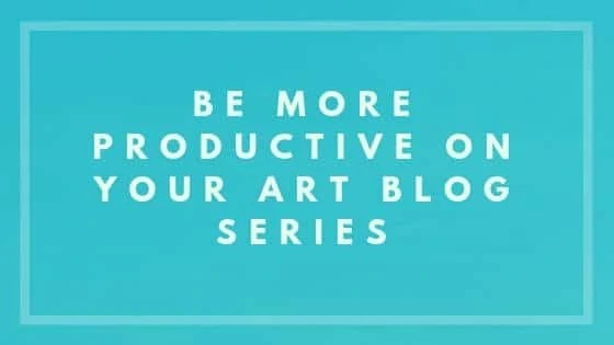 Be More Productive On Your Art Blog Series