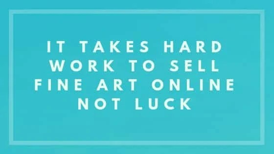 It Takes Hard Work To Sell Fine Art Online Not Luck