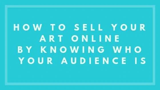 How To Sell Your Art Online By Knowing Who Your Audience Is