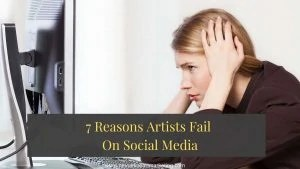 7 Reasons Artists Fail On Social Media