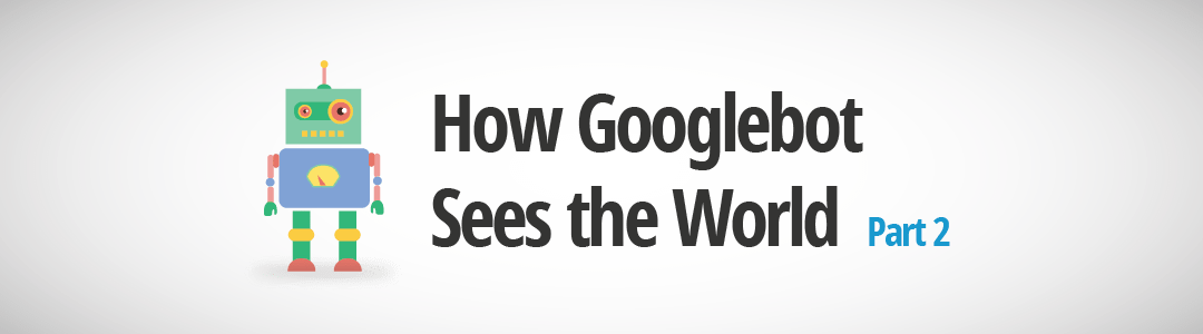 How Googlebot Sees The World – Local Search Ranking Factors