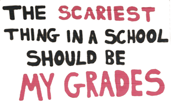 The scariest thing in a shool should be my grades