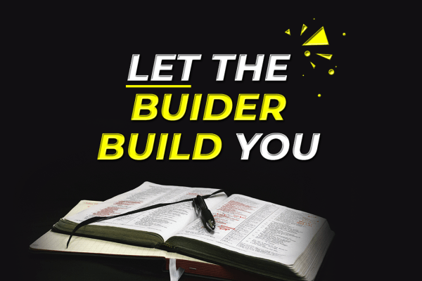 LET THE BUILDER BUILD YOU
