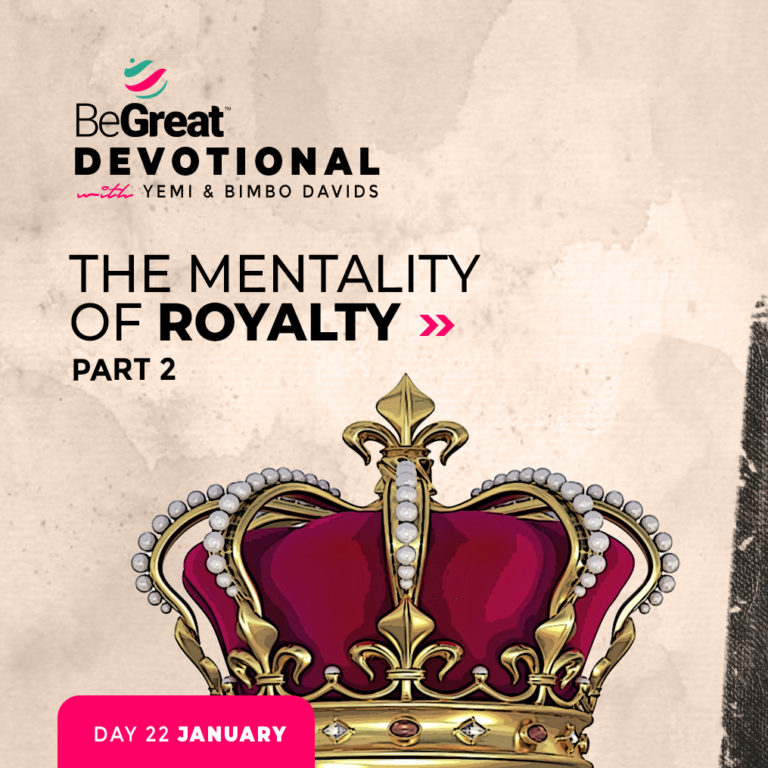 THE MENTALITY OF ROYALTY – PART 2 – BeGreat Devotional – January 22