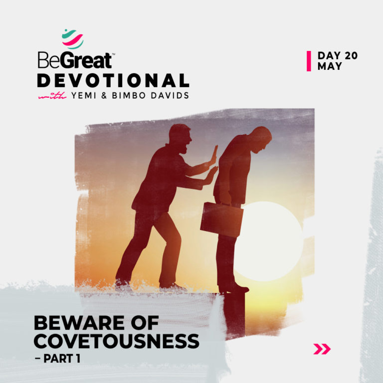 BEWARE OF COVETOUSNESS (PART 1) – BeGreat Devotional – May 20