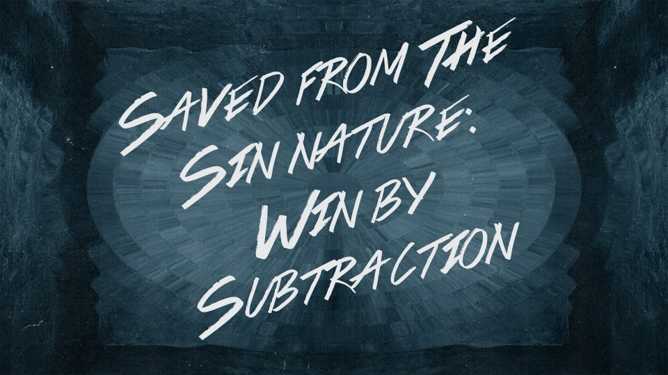 Saved From the Sin Nature - Win by Subtraction