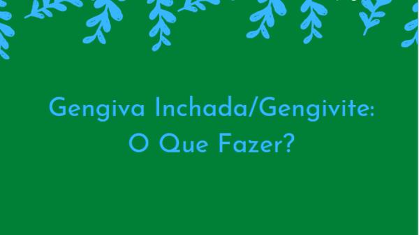 wrtgwT Gengiva Inchada/Gengivite: O Que Fazer?