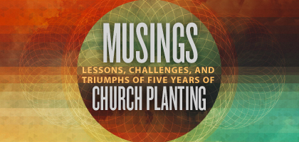 Musings: Lessons, Challenges and Triumphs of Five Years of Church Planting