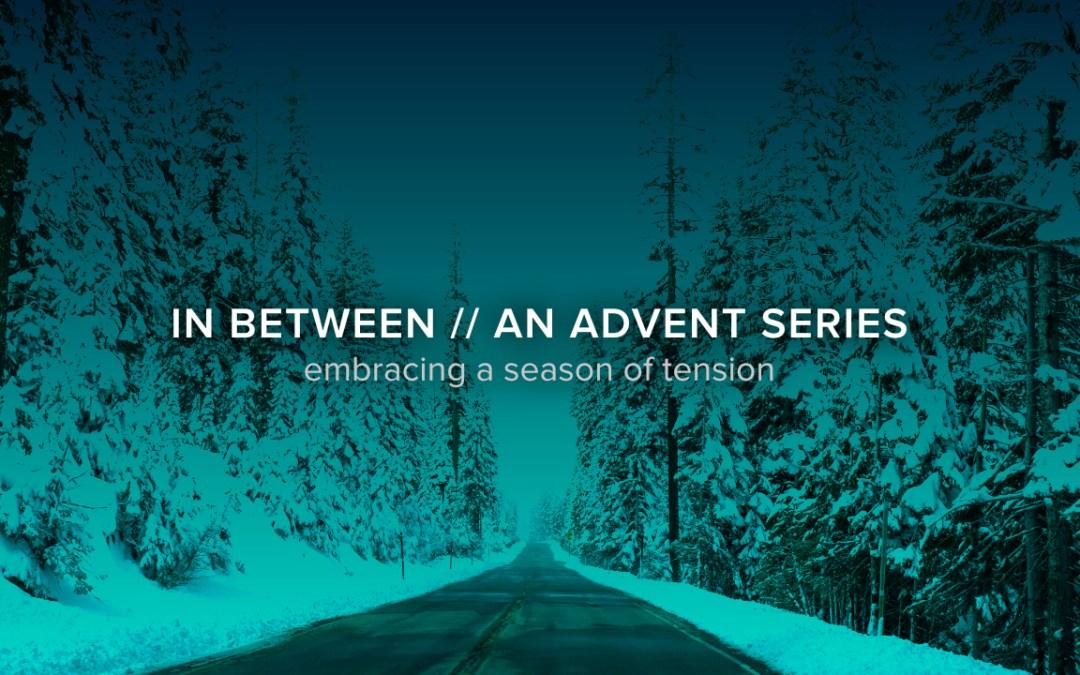 In Between: An Advent Series – Week 4