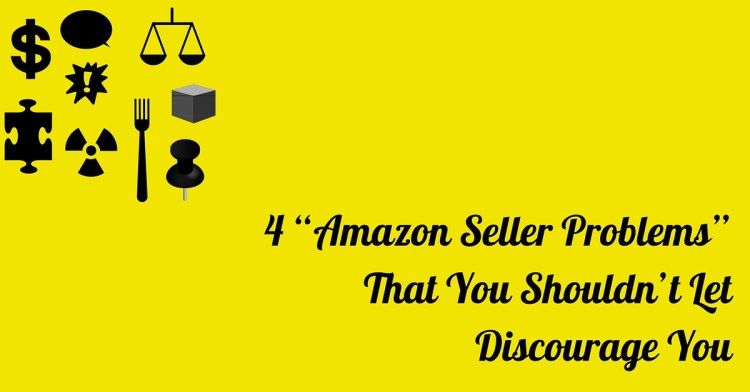 """4 """"Amazon Seller Problems"""" That You Shouldn't Let Discourage You"""