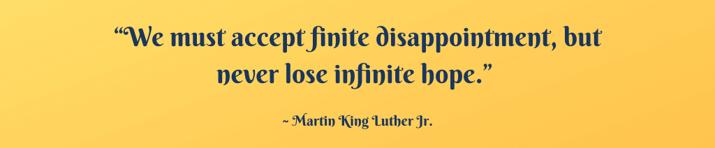 """""""We must accept finite disappointment, but never lose infinite hope."""""""