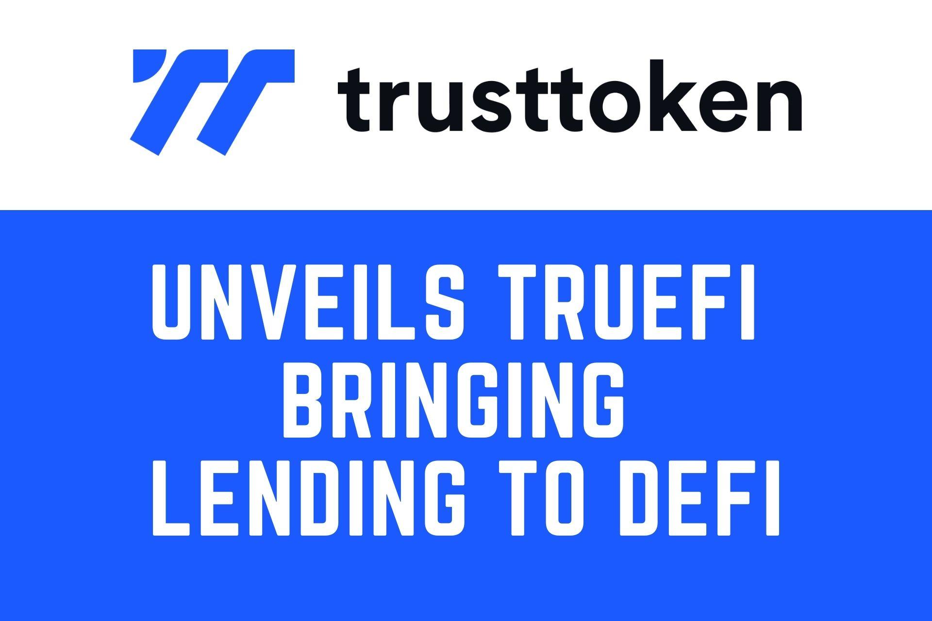 TrustToken Unveils TrueFi, bringing Transparent Uncollateralized Lending to DeFi
