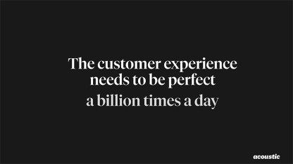 The customer experience needs to be perfect a billion times a day.