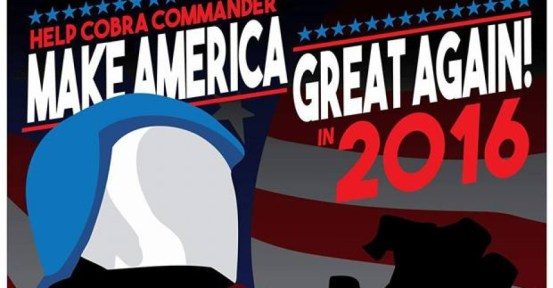 """HELP COBRA COMMANDER MAKE AMERICA GREAT AGAIN! IN 2016"""