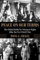 Peace on Our Terms: The Global Battle for Women's Rights After the First World War by Mona L. Siegel