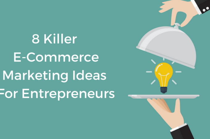 8 Killer Ecommerce Marketing Ideas For Entrepreneurs