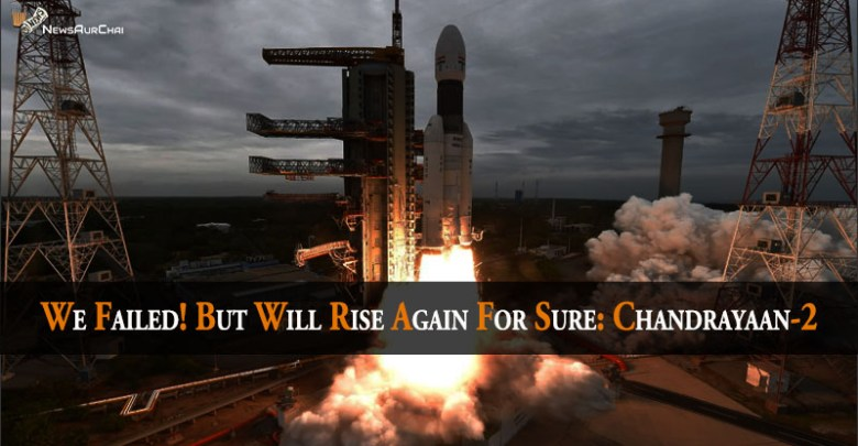 We Failed! But Will Rise Again For sure: Chandrayaan2