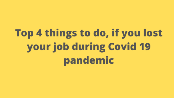 Top 4 things to do, if you lost your job during Covid 19 pandemic