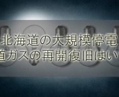 北海道(札幌)の大規模停電と断水やガスの復旧再開はいつ