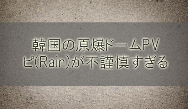 韓国の原爆ドームをバックに踊るPVのピ(Rain)が不謹慎すぎる【動画】