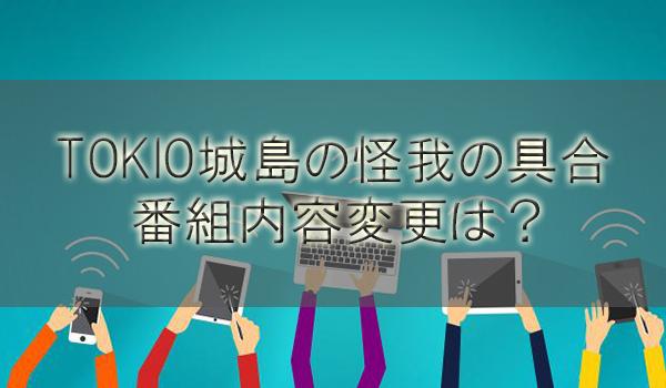TOKIO城島の怪我の具合と復帰時期や番組内容変更は?【鉄腕DASH/ウルトラマンDASH】