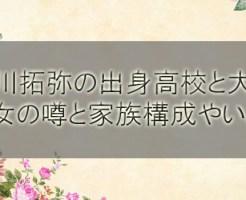 草川拓弥の出身高校と大学!彼女の噂と家族(兄弟)構成やいとこは