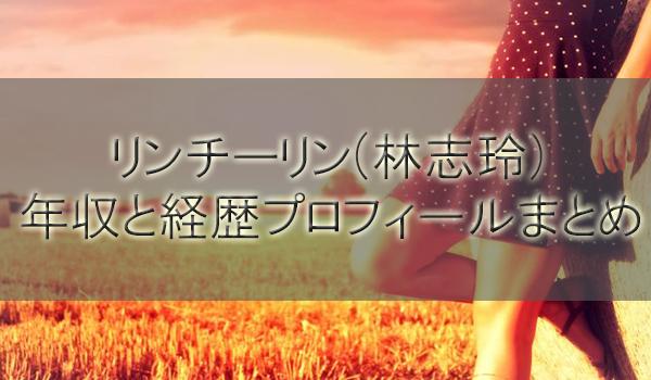 リンチーリン(林志玲・AKIRAの嫁)の年収と経歴プロフィールまとめ