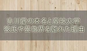 吉川愛(吉田里琴)の本名と高校大学!彼氏の噂や芸能界を離れた理由