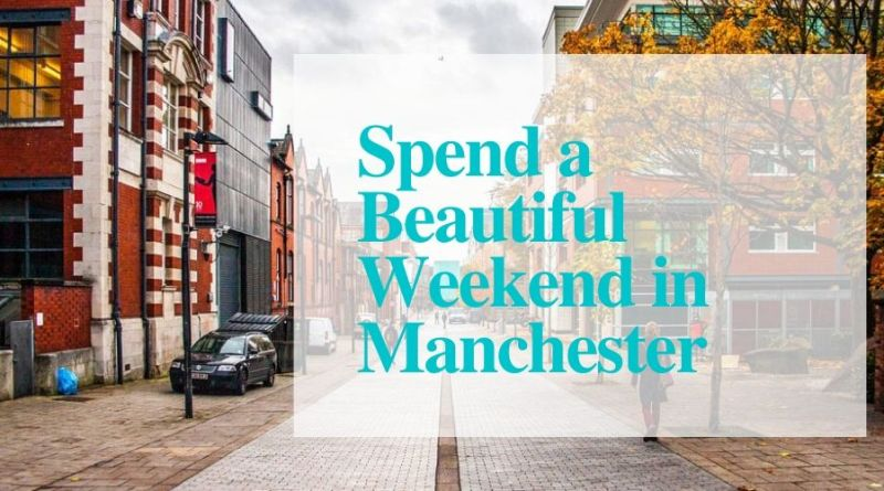 Spend a Beautiful Weekend in Manchester