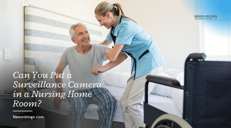 Can You Put a Surveillance Camera in a Nursing Home Room_
