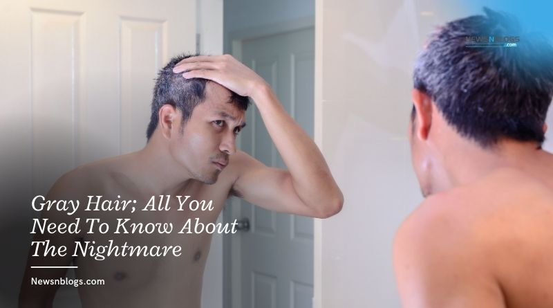 Gray Hair; All You Need To Know About The Nightmare