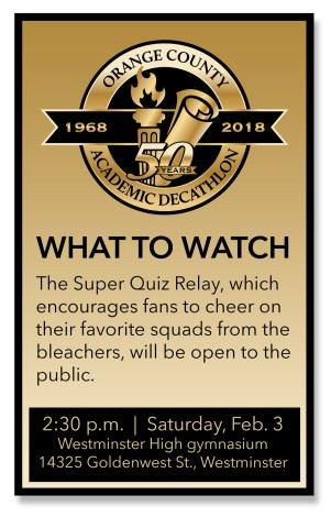 WHAT TO WATCH The Super Quiz Relay, which encourages fans to cheer on their favorite squads from the bleachers, will be open to the public. Time: 2:30 p.m. Date: Saturday, Feb. 3 Place: Westminster High gymnasium, 14325 Goldenwest St., Westminster