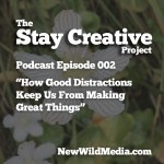 How Good Distractions Keep Us from Making Great Things – Episode 002