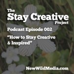 How to Stay Creative & Inspired Plus Why Focus on the One Main Idea – Episode 001