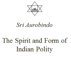 Sri Aurobindo: essays on The Spirit and Form of Indian Polity