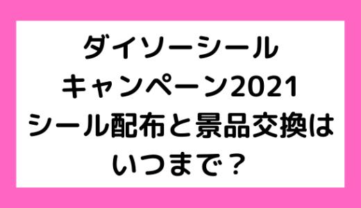 ダイソーシールキャンペーン2021シール配布と景品交換はいつまで?