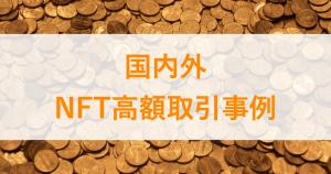 国内外のNFT高額取引事例一覧!〜押さえておくべき事例10選〜