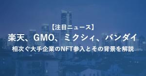 【注目ニュース】 楽天、GMO、ミクシィ、バンダイ 相次ぐ大手企業のNFT参入とその背景を解説