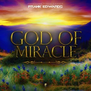god of miracle by frank edwards lyrics & mp3 download