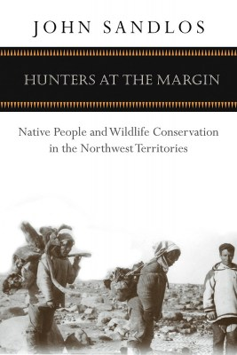 Book cover image of award winning Hunters at the Margin: Native People and Wildlife Conservation in the Northwest Territories by Dr. John Sandlos.
