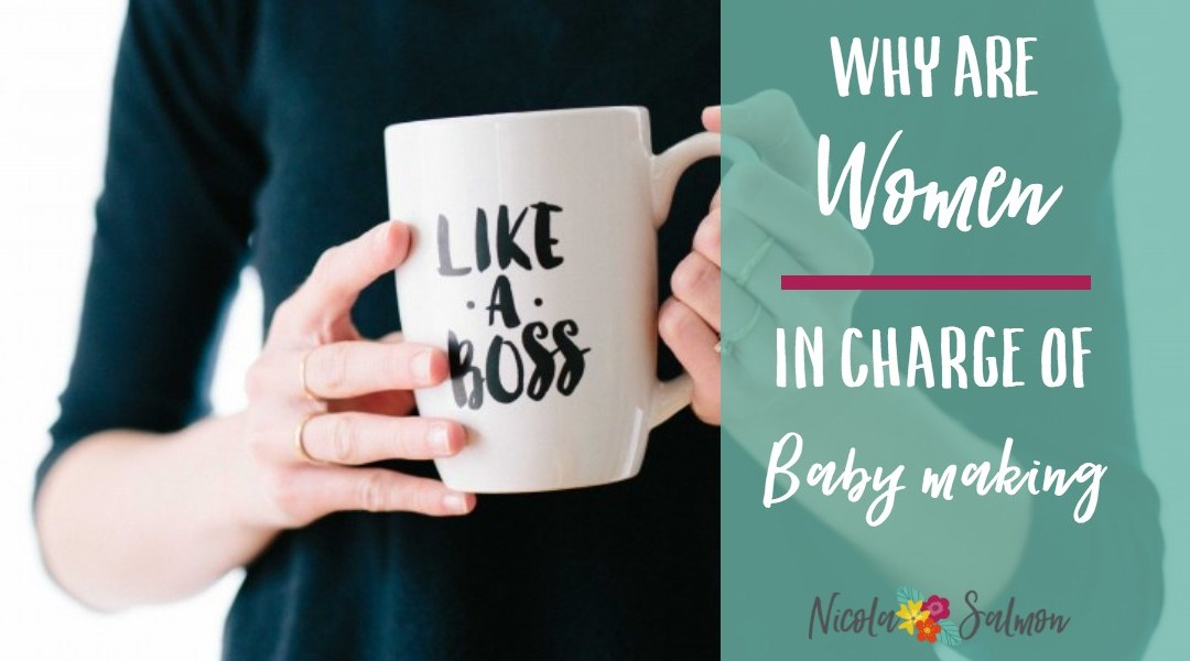 Why are women in charge of baby making?
