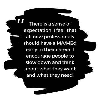 Quote: There is a sense of expectation, I feel, that all new professionals should have a MA/MEd early in their career. I encourage peole to slow down and think abou they want and what they need.