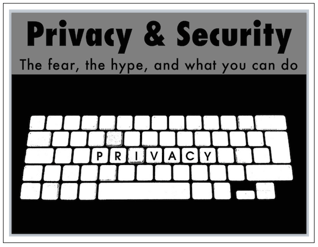 Privacy and Security: The fear, the hype, and what you can do