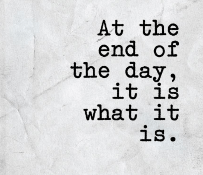 At the end of the day, it is what it is