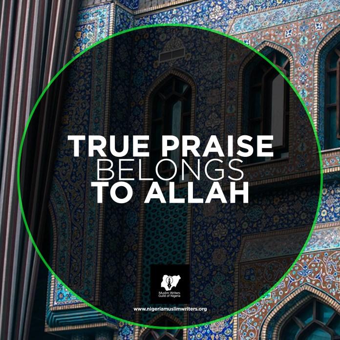 TRUE PRAISE BELONGS TO ALLAH