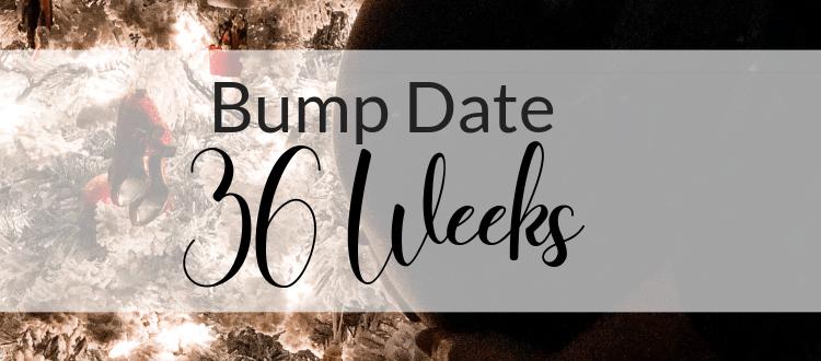 Bump Date: 36 Weeks
