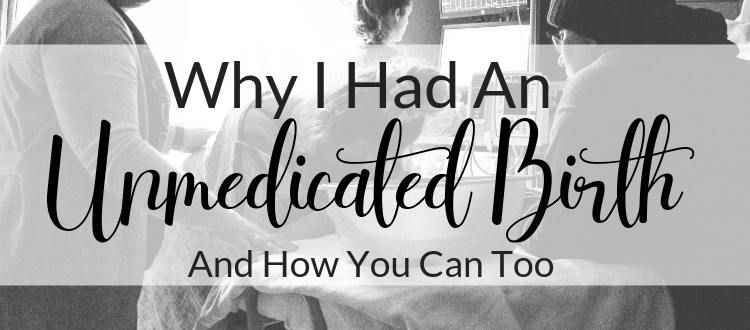 Why I Had An Unmedicated Birth & How You Can Too