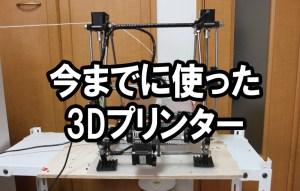 今までに使った3Dプリンター
